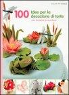100 Idee per Decorare le Tue Torte Helen Penman