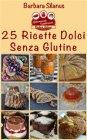 25 Ricette Dolci Senza Glutine (eBook) Barbara Silanus