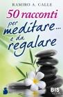50 Racconti per Meditare e da Regalare Ramiro A. Calle