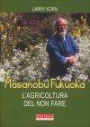 Masanobu Fukuoka: L'Agricoltura del Non Fare Larry Korn