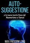 Auto-Suggestione e la Nuova Teoria Huna sul Mesmerismo e l'Ipnosi (eBook) Max Freedom Long