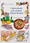 Cento Astuzie per Cucinare il Pesce di Mare Alberto Tassinari, Paola Tassinari