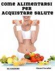 Come Alimentarsi per Acquistare Salute (eBook) Gianni Serafini