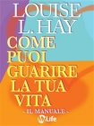 Come Puoi Guarire la Tua Vita - Il Manuale (eBook) Louise L. Hay