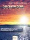 Concentrazione: la Via Per il Successo (eBook) Henry Harrison Brown