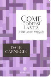 Come Godersi la Vita e Lavorare Meglio Dale Carnegie