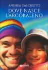 Dove Nasce l'Arcobaleno Andrea Caschetto