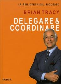 Delegare e Coordinare di Brian Tracy