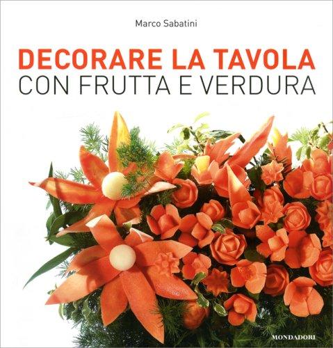 Decorare la tavola con frutta e verdura libro di marco sabatini - Centro tavola con frutta ...
