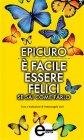 È Facile Essere Felici Se Sai Come Farlo (eBook) Epicuro