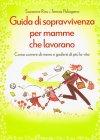 Guida di Sopravvivenza per Mamme che Lavorano Suzanne Riss e Teresa Palagano