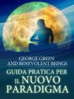 Guida pratica per il Nuovo Paradigma (eBook) George Green, Benevolent Beings