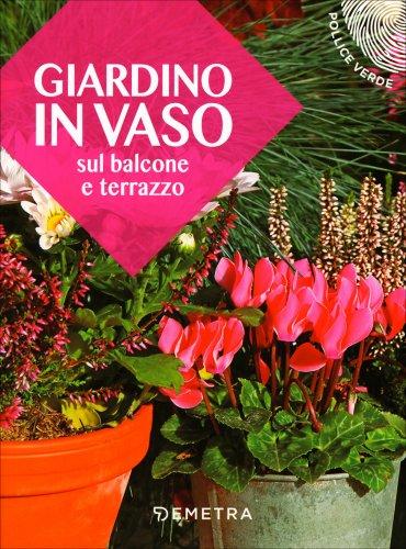Giardino in vaso sul balcone e terrazzo demetra edizioni - Giardino in balcone ...