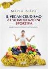 Il Vegan Crudismo e l'Alimentazione Sportiva (eBook) Maria Silva