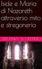 Iside e Maria di Nazareth Attraverso Mito e Stregoneria (eBook) Stefania Schettino