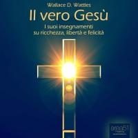 Il Vero Gesù (AudioLibro Mp3) Wallace D. Wattles
