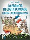 La Francia in Costa d'Avorio: Guerra e Neocolonialismo (eBook) Tony Akmel