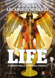 Life - I Segreti della Ghiandola Pineale Arcangelo Miranda  A. M. King