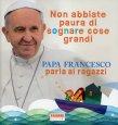 Non Abbiate Paura di Sognare Cose Grandi Papa Francesco