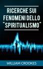 """Ricerche sui Fenomeni dello """"Spiritualismo"""" - eBook William Crookes"""