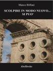 Scolpire in Modo Nuovo... Si Può - eBook Marco Biffani