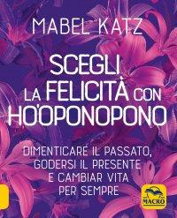 Scegli la Felicità con Ho'oponopono Mabel Katz