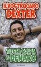 Tutta Colpa del Denaro - Il Vostro Caro Dexter