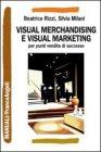 Visual Merchandising e Visual Marketing per Punti Vendita di Successo Beatrice Rizzi Silvia Milani