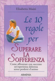 LE 10 REGOLE PER SUPERARE LA SOFFERENZA Come affrontare con successo un'esperienza dolorosa senza perdersi d'animo di Elisabetta Maùti