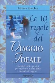 LE 10 REGOLE DEL VIAGGIO IDEALE Consigli utili e pratici per muoversi e stare bene durante il viaggio di Fabiola Marchet
