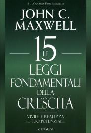 LE 15 LEGGI FONDAMENTALI DELLA CRESCITA Vivile e realizza il tuo potenziale di John C. Maxwell