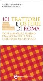 101 Trattorie e Osterie di Roma Dove Mangiare Almeno una Volta nella Vita e Spendere Molto Poco (eBook)