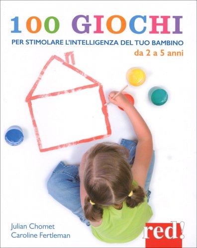 100 Giochi per Stimolare Giorno per Giorno l'Intelligenza del Tuo Bambino