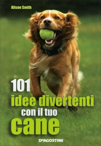 101 Idee Divertenti con il Tuo Cane