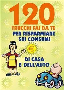 120 Trucchi Fai da Te per Risparmiare sui Consumi di Casa e dell'Auto (eBook)
