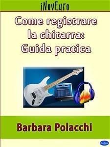 Come Registrare la Chitarra: Guida Pratica (eBook)