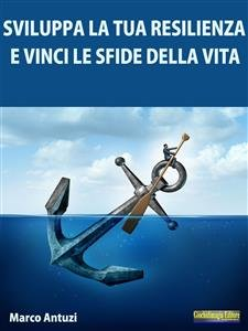 Sviluppa la tua Resilienza e Vinci le Sfide della Vita! (eBook)