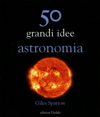 50 GRANDI IDEE - ASTRONOMIA di Giles Sparrow