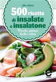 500 RICETTE DI INSALATE E INSALATONE (EBOOK) Fresche, gustose, facili e veloci di Alba Allotta