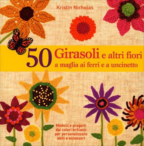 50 Girasoli e Altri Fiori, a Maglia, ai Ferri e all'Uncinetto
