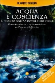 ACQUA E COSCIENZA - IL METODO AREPO, PORTA DELLE STELLE Consapevolezza e autoguarigione nell'acqua vitalizzata di Francesco Oliviero
