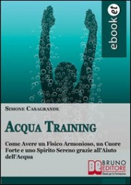 ACQUA TRAINING (EBOOK) Come Avere un Fisico Armonioso, un Cuore Forte e uno Spirito Sereno grazie all'Aiuto dell'Acqua di Simone Casagrande