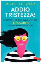 """ADDIO TRISTEZZA! Dalle neuroscienze un nuovo approccio per guarire dalla """"depressione moderna"""" di Michel Lejoyeux"""