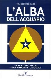 L'ALBA DELL'ACQUARIO Un ricettario per la trasformazione planetaria di Francesco De Falco