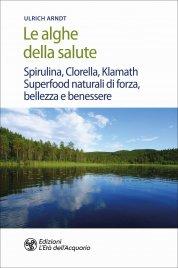 LE ALGHE DELLA SALUTE Spirulina, Clorella, Klamath. Superfoods naturali di forza, bellezza e benessere di Ulrich Arndt