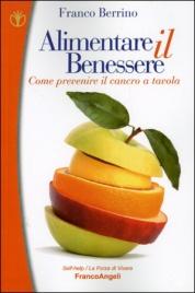 ALIMENTARE IL BENESSERE Come prevenire il cancro a tavola di Franco Berrino