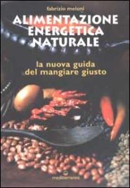 ALIMENTAZIONE ENERGETICA NATURALE La nuova guida del mangiare giusto di Fabrizio Meloni