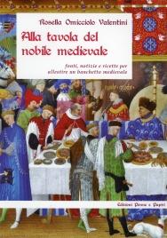 ALLA TAVOLA DEL NOBILE MEDIEVALE Fonti, notizie e ricette per allestire un banchetto medievale di Rosella Omicciolo Valentini
