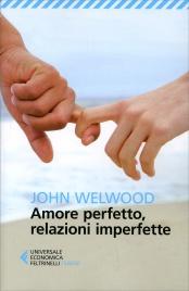 AMORE PERFETTO, RELAZIONI IMPERFETTE Curare la ferita del cuore di John Welwood