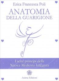 ANATOMIA DELLA GUARIGIONE I sette principi della nuova medicina integrata di Erica Francesca Poli